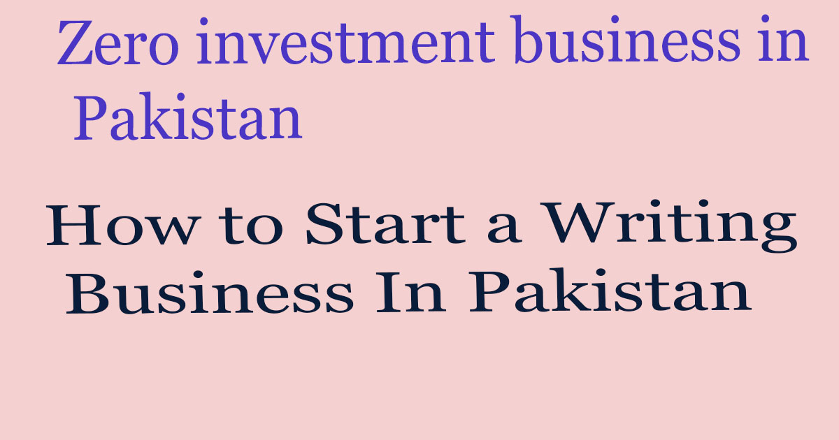 How to Start a Writing Business In Pakistan